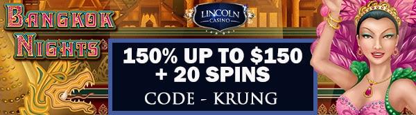 150% up to $150 + 20 Spins on Bangkok Nights at Lincoln Casino
